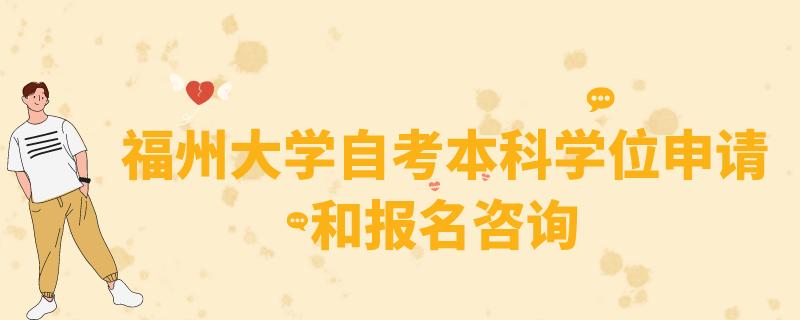 福州大学自考学位申请要求—福州大学自考报名咨询